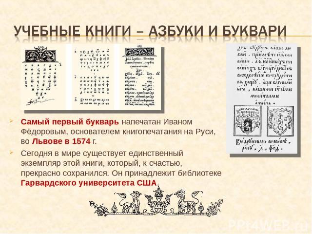 Самый первый букварь напечатан Иваном Фёдоровым, основателем книгопечатания на Руси, во Львове в 1574 г. Сегодня в мире существует единственный экземпляр этой книги, который, к счастью, прекрасно сохранился. Он принадлежит библиотеке Гарвардского ун…