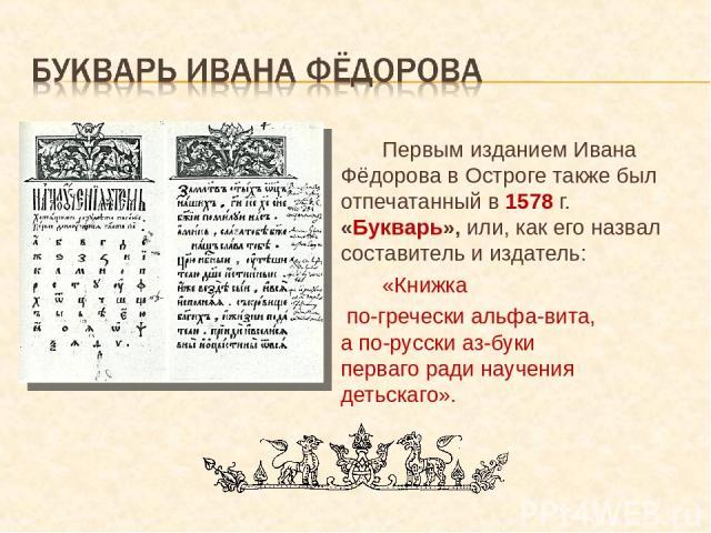 Первым изданием Ивана Фёдорова в Остроге также был отпечатанный в 1578 г. «Букварь», или, как его назвал составитель и издатель: «Книжка по-гречески альфа-вита, а по-русски аз-буки перваго ради научения детьскаго».