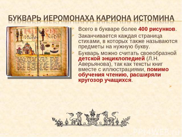 Всего в букваре более 400 рисунков. Заканчивается каждая страница стихами, в которых также называются предметы на нужную букву. Букварь можно считать своеобразной детской энциклопедией (Л.Н. Аверьянова), так как тексты книг вместе с иллюстрациями, п…