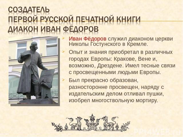 Иван Фёдоров служил диаконом церкви Николы Гостунского в Кремле. Опыт и знания приобретал в различных городах Европы: Кракове, Вене и, возможно, Дрездене. Имел тесные связи с просвещенными людьми Европы. Был прекрасно образован, разносторонне просве…