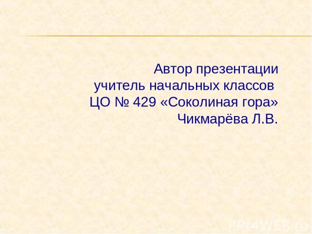 Автор презентации учитель начальных классов ЦО № 429 «Соколиная гора» Чикмарёва Л.В.