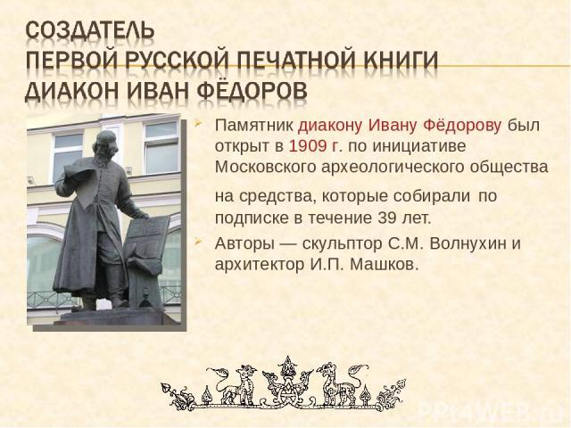 Памятник диакону Ивану Фёдорову был открыт в 1909 г. по инициативе Московского археологического общества на средства, которые собирали по подписке в течение 39 лет. Авторы — скульптор С.М. Волнухин и архитектор И.П. Машков.