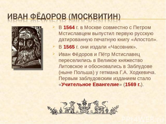 В 1564 г. в Москве совместно с Петром Мстиславцем выпустил первую русскую датированную печатную книгу «Апостол». В 1565 г. они издали «Часовник». Иван Фёдоров и Пётр Мстиславец переселились в Великое княжество Литовское и обосновались в Заблудове (н…