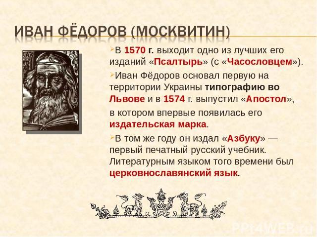 В 1570 г. выходит одно из лучших его изданий «Псалтырь» (с «Часословцем»). Иван Фёдоров основал первую на территории Украины типографию во Львове и в 1574 г. выпустил «Апостол», в котором впервые появилась его издательская марка. В том же году он из…