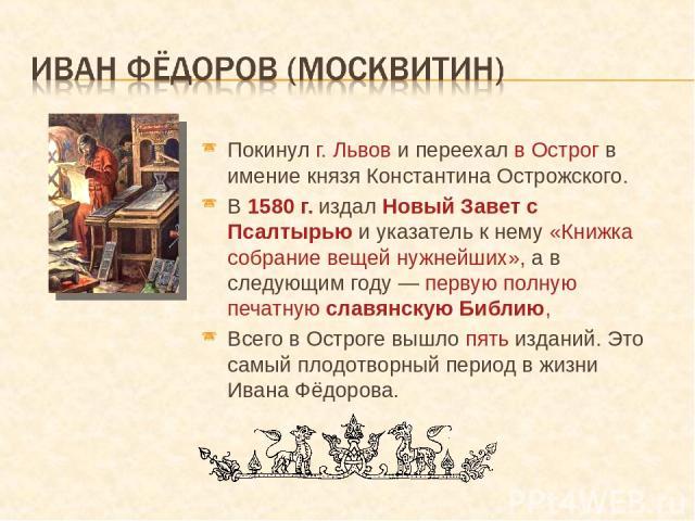 Покинул г. Львов и переехал в Острог в имение князя Константина Острожского. В 1580 г. издал Новый Завет с Псалтырью и указатель к нему «Книжка собрание вещей нужнейших», а в следующим году — первую полную печатную славянскую Библию, Всего в Остроге…