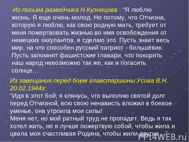 """Из письма разведчика Н.Кузнецова : """"Я люблю жизнь. Я еще очень молод. Но потому, что Отчизна, которую я люблю, как свою родную мать, требует от меня пожертвовать жизнью во имя освобождения от немецких оккупантов, я сделаю это. Пусть знает весь мир, …"""