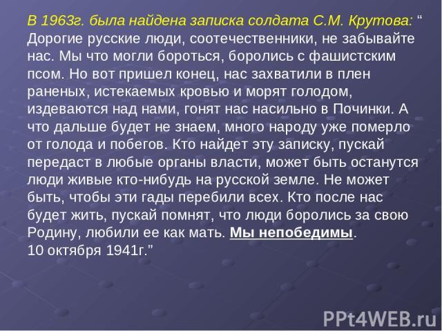 """В 1963г. была найдена записка солдата С.М. Крутова: """" Дорогие русские люди, соотечественники, не забывайте нас. Мы что могли бороться, боролись с фашистским псом. Но вот пришел конец, нас захватили в плен раненых, истекаемых кровью и морят голодом, …"""