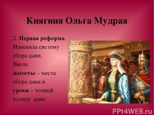 Княгиня Ольга Мудрая 2. Первая реформа. Изменила систему сбора дани. Ввела погос