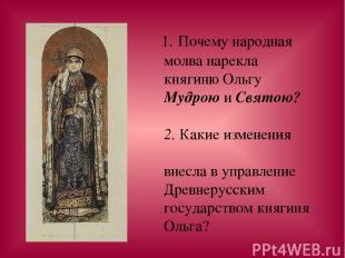1. Почему народная молва нарекла княгиню Ольгу Мудрою и Святою? 2. Какие изменен