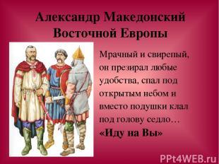 Александр Македонский Восточной Европы Мрачный и свирепый, он презирал любые удо