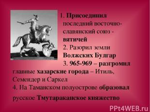 1. Присоединил последний восточно- славянский союз - вятичей 2. Разорил земли Во