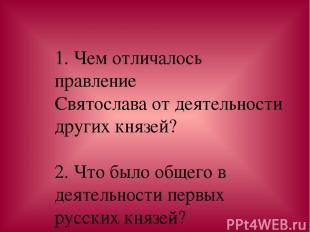 1. Чем отличалось правление Святослава от деятельности других князей? 2. Что был