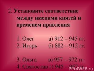 2. Установите соответствие между именами князей и временем правления 1. Олег а)