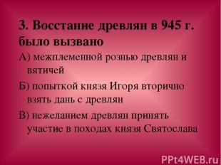 3. Восстание древлян в 945 г. было вызвано А) межплеменной рознью древлян и вяти