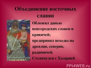 Объединение восточных славян Обложил данью новгородских словен и кривичей; предп