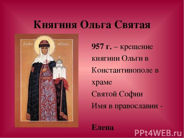Княгиня Ольга Святая 957 г. – крещение княгини Ольги в Константинополе в храме Святой Софии Имя в православии - Елена