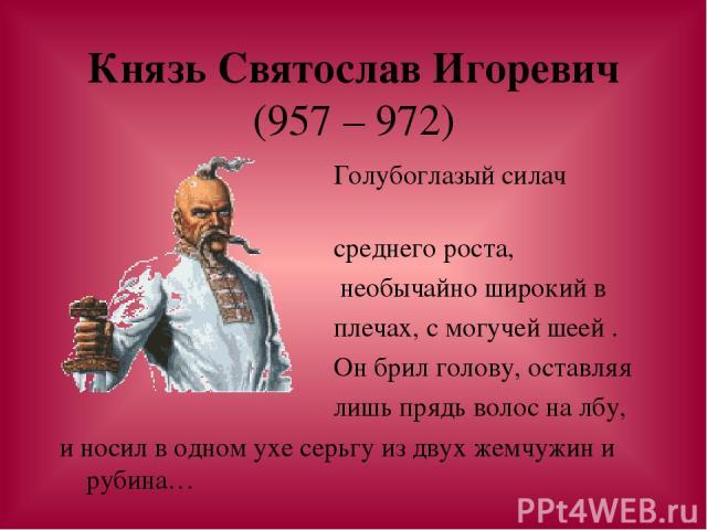 Князь Святослав Игоревич (957 – 972) Голубоглазый силач среднего роста, необычайно широкий в плечах, с могучей шеей . Он брил голову, оставляя лишь прядь волос на лбу, и носил в одном ухе серьгу из двух жемчужин и рубина…