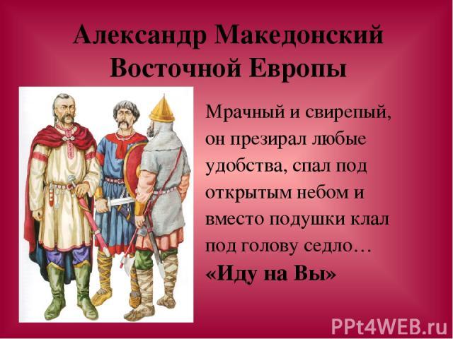 Александр Македонский Восточной Европы Мрачный и свирепый, он презирал любые удобства, спал под открытым небом и вместо подушки клал под голову седло… «Иду на Вы»