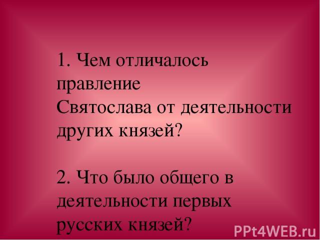 1. Чем отличалось правление Святослава от деятельности других князей? 2. Что было общего в деятельности первых русских князей?