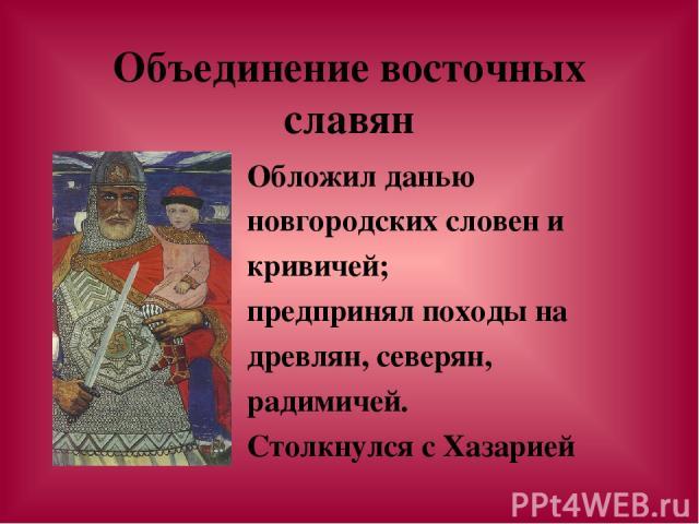 Объединение восточных славян Обложил данью новгородских словен и кривичей; предпринял походы на древлян, северян, радимичей. Столкнулся с Хазарией