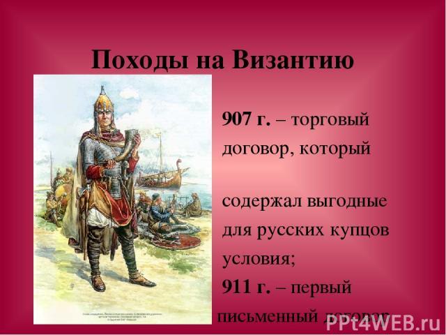 Походы на Византию 907 г. – торговый договор, который содержал выгодные для русских купцов условия; 911 г. – первый письменный договор