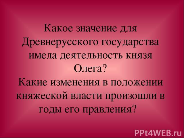 Какое значение для Древнерусского государства имела деятельность князя Олега? Какие изменения в положении княжеской власти произошли в годы его правления?