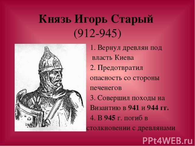 Князь Игорь Старый (912-945) 1. Вернул древлян под власть Киева 2. Предотвратил опасность со стороны печенегов 3. Совершил походы на Византию в 941 и 944 гг. 4. В 945 г. погиб в столкновении с древлянами