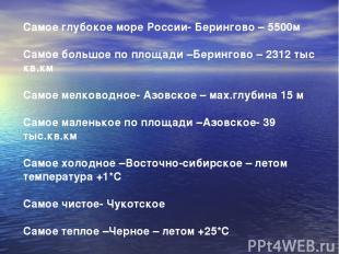 Самое глубокое море России- Берингово – 5500м Самое большое по площади –Берингов