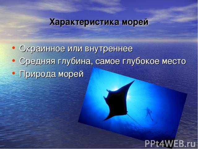 Характеристика морей Окраинное или внутреннее Средняя глубина, самое глубокое место Природа морей