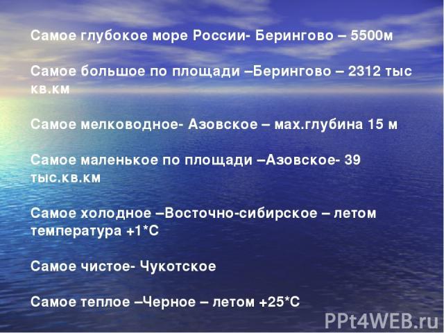 Самое глубокое море России- Берингово – 5500м Самое большое по площади –Берингово – 2312 тыс кв.км Самое мелководное- Азовское – мах.глубина 15 м Самое маленькое по площади –Азовское- 39 тыс.кв.км Самое холодное –Восточно-сибирское – летом температу…