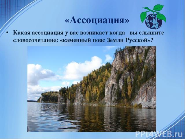«Ассоциация» Какая ассоциация у вас возникает когда вы слышите словосочетание: «каменный пояс Земли Русской»?