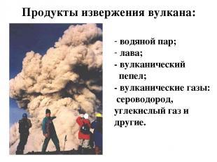 Продукты извержения вулкана: водяной пар; лава; - вулканический пепел; - вулкани