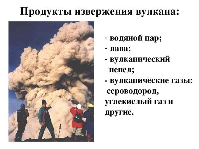 Продукты извержения вулкана: водяной пар; лава; - вулканический пепел; - вулканические газы: сероводород, углекислый газ и другие.