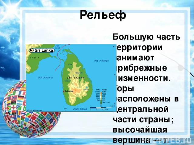 Рельеф Большую часть территории занимают прибрежные низменности. Горы расположены в центральной части страны; высочайшая вершина— г. Пидуруталагала (2524 м), другая известная вершина— Адамов Пик (2243 м).
