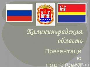 Калининградская область Презентацию подготовила учитель географии МОУ «СОШ№5»г.В