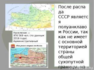 Послераспада СССРявляется полуанклавомРоссии, так как не имеет с основной те