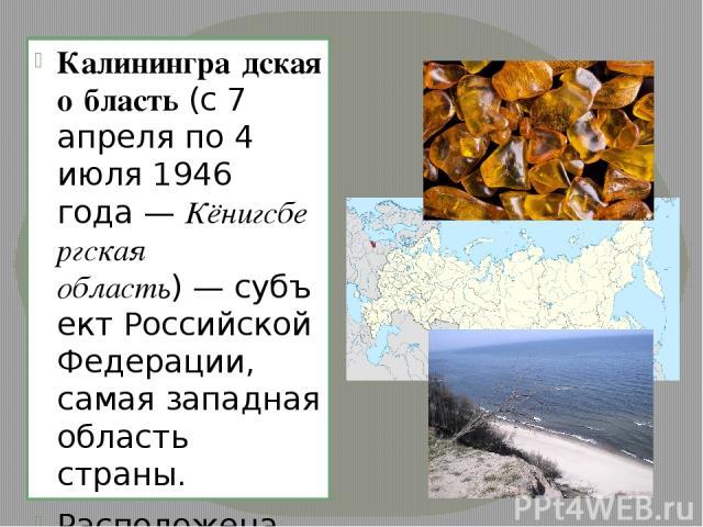Калинингра дская о бласть(с7 апреляпо4 июля1946 года—Кёнигсбергская область)—субъект Российской Федерации, самая западная область страны. Расположена вЦентральной Европе. На юге граничит сПольшей, на севере и востоке— сЛитвой. На запад…