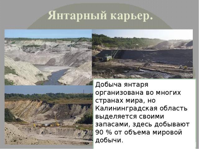 Янтарный карьер. Добыча янтаря организована во многих странах мира, но Калининградская область выделяется своими запасами, здесь добывают 90 % от объема мировой добычи.