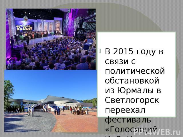 В 2015 году в связи с политической обстановкой изЮрмалыв Светлогорск переехал фестиваль «Голосящий КиВиН, которым 17-19 июля открылся первый сезон новогоТеатра эстрады «Янтарь-холл»