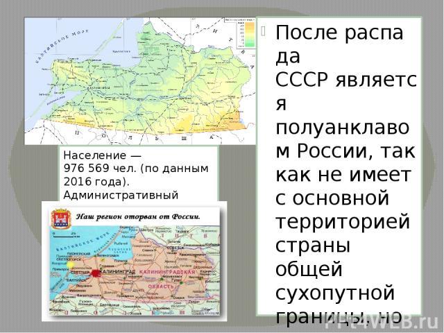 Послераспада СССРявляется полуанклавомРоссии, так как не имеет с основной территорией страны общей сухопутной границы, но соединена с ней морем. Входит в составСеверо-Западного федерального округа. В пределах области находится крайняя западная …