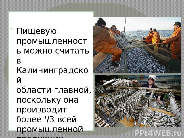 Пищевую промышленность можно считать в Калининградской области главной, поскольку она производит более '/3 всей промышленной продукции региона. В основном это рыбная промышленность. Область обеспечивает 5-6% вылова рыбы и других морепродуктов в Рос…