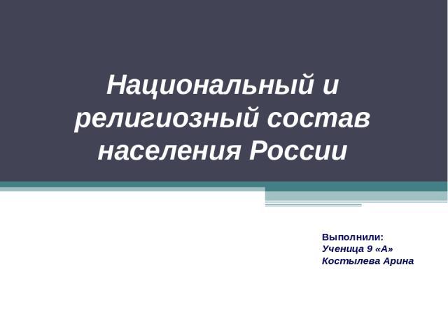 Национальный и религиозный состав населения России Выполнили: Ученица 9 «А» Костылева Арина