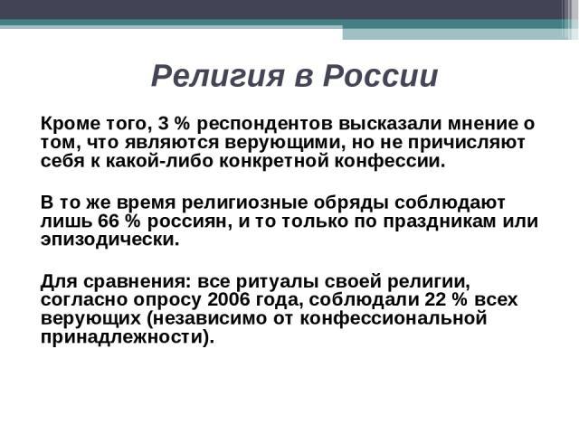 Религия в России Кроме того, 3 % респондентов высказали мнение о том, что являются верующими, но не причисляют себя к какой-либо конкретной конфессии. В то же время религиозные обряды соблюдают лишь 66 % россиян, и то только по праздникам или эпизод…