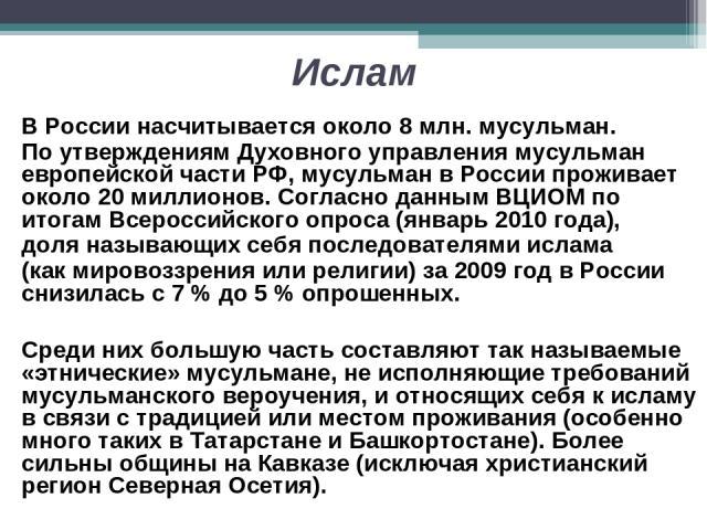 Ислам В России насчитывается около 8 млн. мусульман. По утверждениям Духовного управления мусульман европейской части РФ, мусульман в России проживает около 20 миллионов. Согласно данным ВЦИОМ по итогам Всероссийского опроса (январь 2010 года), доля…