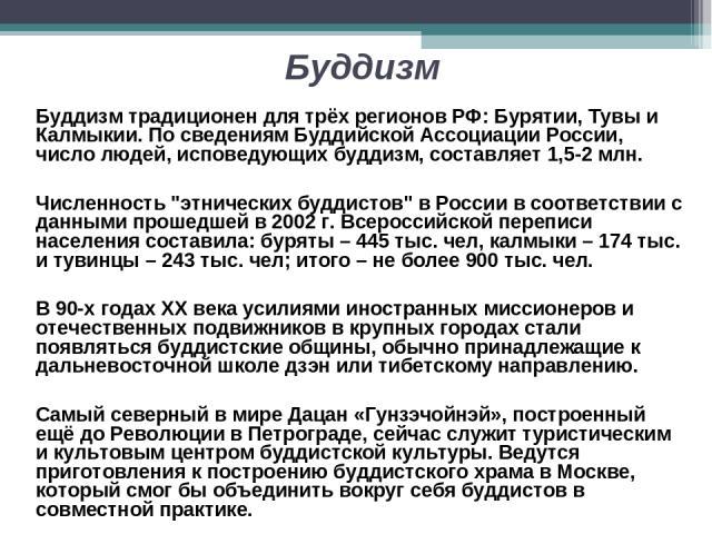 Буддизм Буддизм традиционен для трёх регионов РФ: Бурятии, Тувы и Калмыкии. По сведениям Буддийской Ассоциации России, число людей, исповедующих буддизм, составляет 1,5-2 млн. Численность