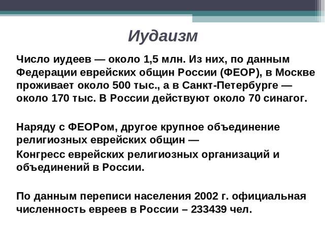 Иудаизм Число иудеев — около 1,5 млн. Из них, по данным Федерации еврейских общин России (ФЕОР), в Москве проживает около 500 тыс., а в Санкт-Петербурге — около 170 тыс. В России действуют около 70 синагог. Наряду с ФЕОРом, другое крупное объединени…