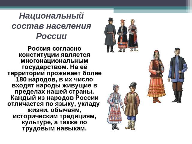 Национальный состав населения России Россия согласно конституции является многонациональным государством. На её территории проживает более 180 народов, в их число входят народы живущие в пределах нашей страны. Каждый из народов России отличается по …