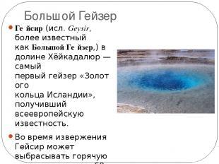 Большой Гейзер Ге йсир(исл.Geysir, более известный какБольшой Ге йзер,) в дол