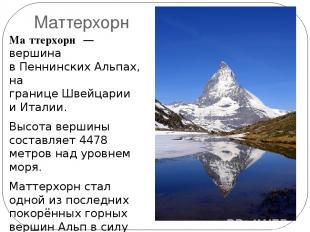 Маттерхорн Ма ттерхорн — вершина вПеннинских Альпах, на границеШвейцарии иИт