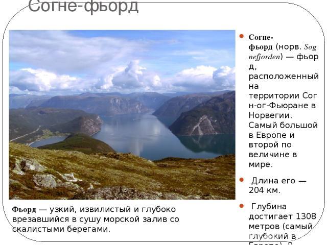Согне-фьорд Согне-фьорд(норв.Sognefjorden)—фьорд, расположенный на территорииСогн-ог-Фьюране в Норвегии. Самый большой в Европе и второй по величине в мире. Длина его— 204 км. Глубина достигает 1308 метров (самый глубокий в Европе). В Норвегии…